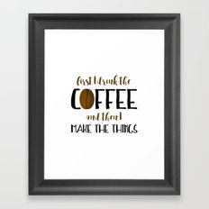 First I Drink The Coffee And Then I Make The Things Framed Art Print