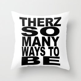 THERZ SO MANY WAYS TO BE Throw Pillow
