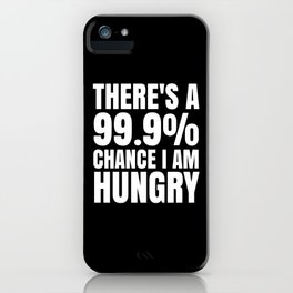 THERE'S A 99.9% PERCENT CHANCE I AM HUNGRY (Black & White) iPhone Case