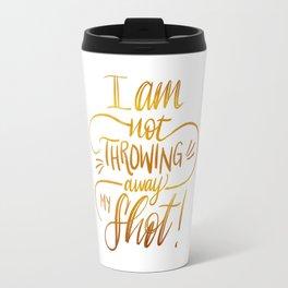I Am Not Throwing Away My Shot - Hamilton Musical Travel Mug