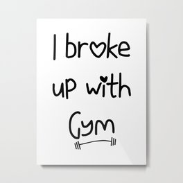 I Broke Up With Gym Metal Print