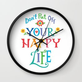 Don't Put Off Your Happy Life Wall Clock