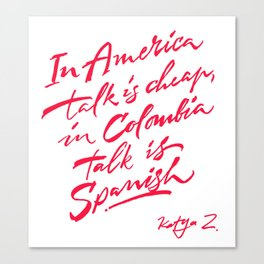 In America Talk is cheal, in Colombia talk is Spanish. Katya Z. Canvas Print