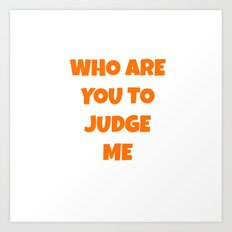 WHO ARE YOU TO JUDGE ME Art Print