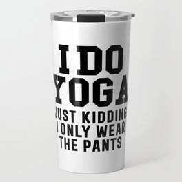 I DO YOGA JUST KIDDING I ONLY WEAR THE PANTS Travel Mug