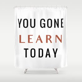 You Gone Learn Today Shower Curtain