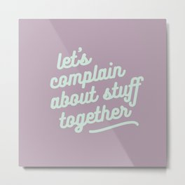 let's complain about stuff together Metal Print
