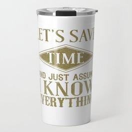 Let's Save Time Assume I Know Everything Travel Mug