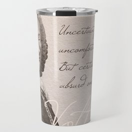 """""""Uncertainty is an uncomfortable position. But certainty is an absurd one."""" - Voltaire Travel Mug"""