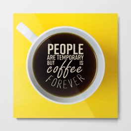 People Are Temporary But Coffee Is Forever Metal Print