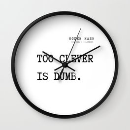 21  Ogden Nash  Poems Quotes  210814 Too clever is dumb. Wall Clock