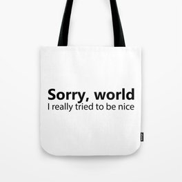 Sorry World I Really Tried To Be Nice Tote Bag