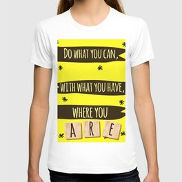 Do what you can, with what you have, where you are. T-shirt