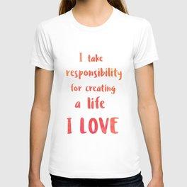 I take responsibility for creating a life I LOVE T-shirt