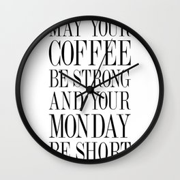 MAY YOUR COFFEE BE STRONG AND YOUR MONDAY BE SHORT - Quote Wall Clock