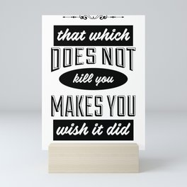 That which does not kill you makes you wish it did Mini Art Print