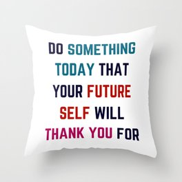 DO SOMETHING TODAY THAT YOUR FUTURE SELF WILL THANK YOU FOR Throw Pillow