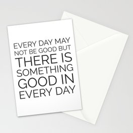 EVERY DAY MAY NOT BE GOOD BUT THERE IS SOMETHING GOOD IN EVERY DAY Stationery Cards