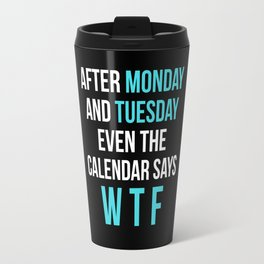After Monday and Tuesday Even The Calendar Says WTF (Black) Travel Mug