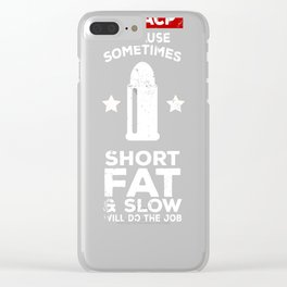45 Sometimes Short, Fat And Slow Will Do The Job Shirt Clear iPhone Case