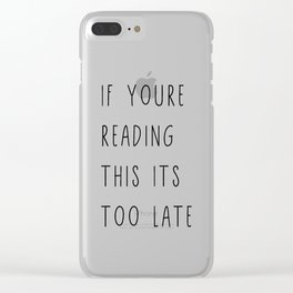 If youare rading this its too late Clear iPhone Case
