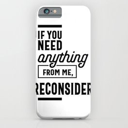 If You Need Anything From Me Reconsider iPhone Case
