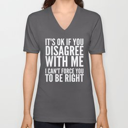 IT'S OK IF YOU DISAGREE WITH ME I CAN'T FORCE YOU TO BE RIGHT (Black & White) Unisex V-Neck