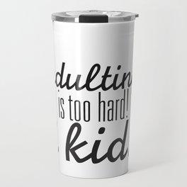 Adulting is too hard! I Kid! Travel Mug