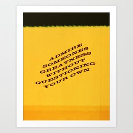 ADMIRE SOMEONES GREATNESS WITHOUT QUESTIONING YOUR OWN Art Print