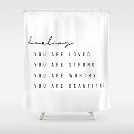 Darling You Are Loved, You Are Strong, You Are Worthy, You Are Beautiful Shower Curtain