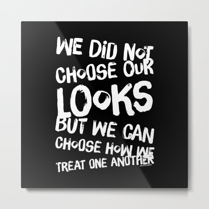 We Can Choose how we treat one another Metal Print