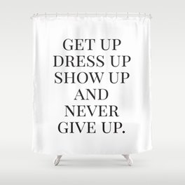 Get Up Dress Up Show Up and Never Give Up, Typography Quotes, Nursery Prints Girl, Minimal Art Shower Curtain