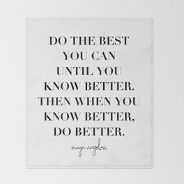 Do the Best You Can Until You Know Better. Then When You Know Better, Do Better. -Maya Angelou Throw Blanket