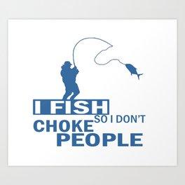 I FISH So I Don't Choke People Art Print