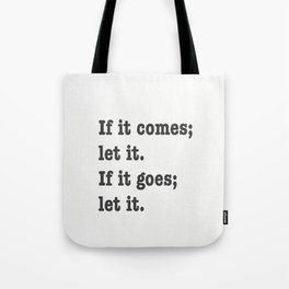 If it comes; let it. If it goes; let it. Tote Bag