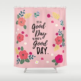 """Flowers in Pink Rose, Floral Design and Quote """"It's a Good Day…"""" Shower Curtain"""