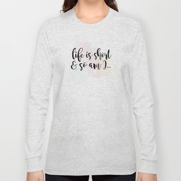 Life Is Short And So Am I Long Sleeve T-shirt