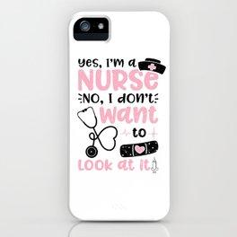 Yes I'm A Nurse No I Don't Want To Look At It iPhone Case