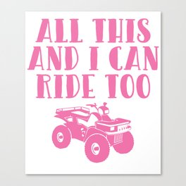 All This and I Can Ride Too Four Wheeler T Shirt Canvas Print