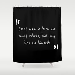 Every man is born as many others, but only dies as himself Shower Curtain