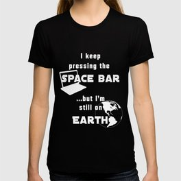 I keep pressing the space bar, but I'm still on earth. white T-shirt