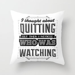 I thought about quitting but then I noticed who was watching Throw Pillow