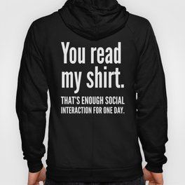 You read my shirt. That's enough social interaction for one day. (Black & White) Hoody
