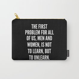 The first problem for all of us men and women is not to learn but to unlearn Carry-All Pouch