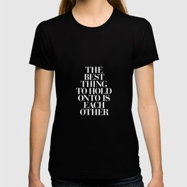 The Best Thing to Hold Onto is Each Other black-white typography poster bedroom home wall decor T-shirt