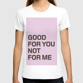 Good For You, Not For Me T-shirt