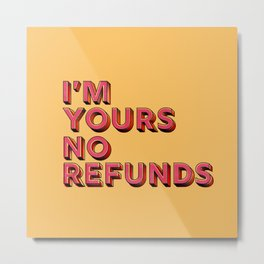 I am yours no refunds - typography Metal Print