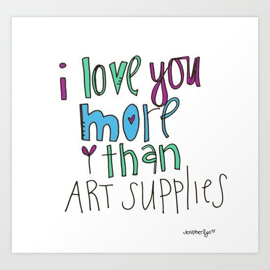 i love you. MORE than art supplies. Art Print