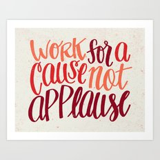 Work For A Cause, Not Applause Art Print