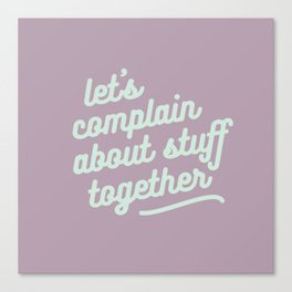 let's complain about stuff together Canvas Print